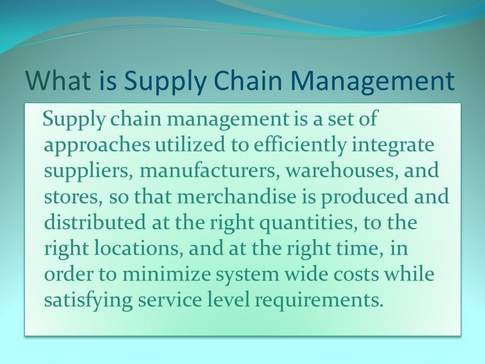 What is Supply Chain Management Supply chain management is a set of approaches utilized to efficiently integrate suppliers, manufacturers, warehouses, and stores, so that merchandise is produced and distributed at the right quantities, to the right locations, and at the right time, in order to minimize system wide costs while satisfying service level requirements.