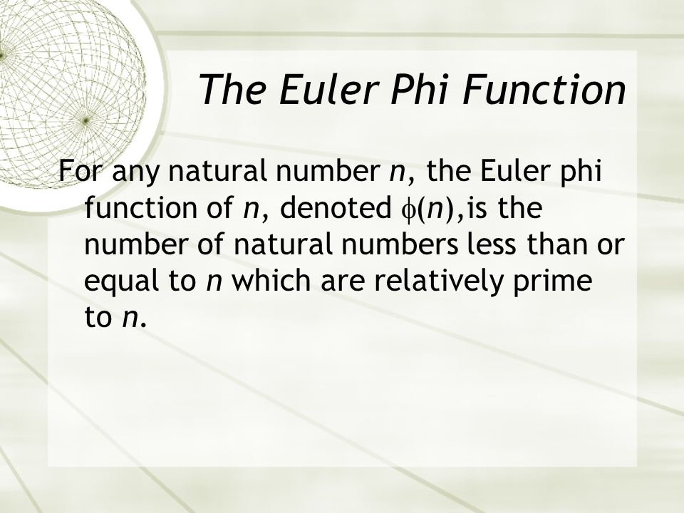 For any natural number n, the Euler phi function of n, denoted (n),is the number of natural numbers less than or equal to n which are relatively prime to n.