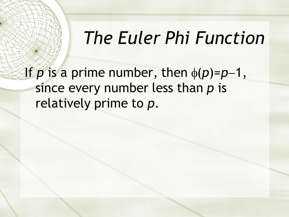 The Euler Phi Function If p is a prime number, then (p)=p 1, since every number less than p is relatively prime to p.