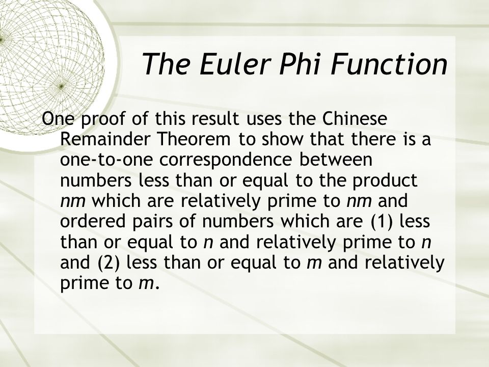 The Euler Phi Function One proof of this result uses the Chinese Remainder Theorem to show that there is a one-to-one correspondence between numbers less than or equal to the product nm which are relatively prime to nm and ordered pairs of numbers which are (1) less than or equal to n and relatively prime to n and (2) less than or equal to m and relatively prime to m.