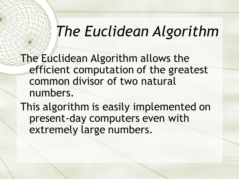 The Euclidean Algorithm allows the efficient computation of the greatest common divisor of two natural numbers.