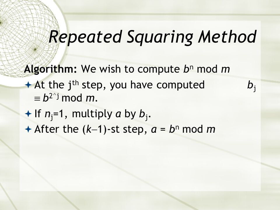 Repeated Squaring Method Algorithm: We wish to compute b n mod m At the j th step, you have computed b j b 2^j mod m.