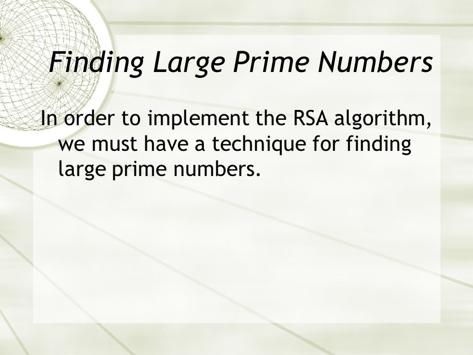 In order to implement the RSA algorithm, we must have a technique for finding large prime numbers.