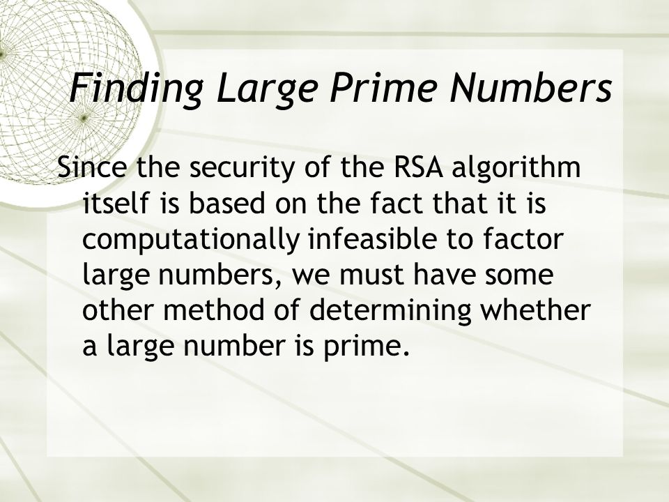 Finding Large Prime Numbers Since the security of the RSA algorithm itself is based on the fact that it is computationally infeasible to factor large numbers, we must have some other method of determining whether a large number is prime.