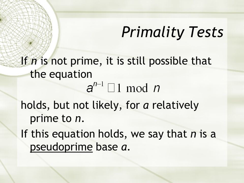Primality Tests If n is not prime, it is still possible that the equation holds, but not likely, for a relatively prime to n.