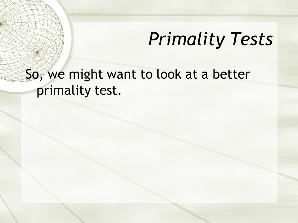 Primality Tests So, we might want to look at a better primality test.