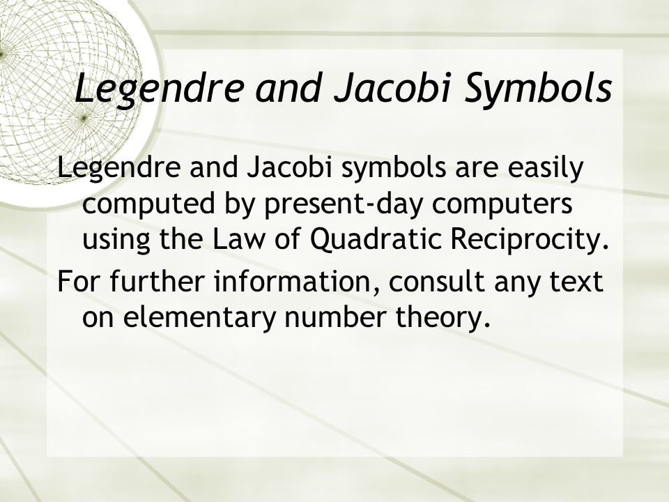 Legendre and Jacobi Symbols Legendre and Jacobi symbols are easily computed by present-day computers using the Law of Quadratic Reciprocity.