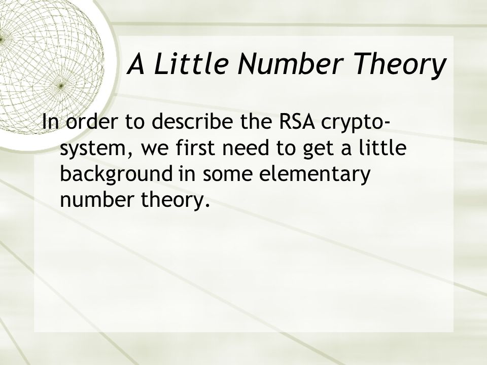 A Little Number Theory In order to describe the RSA crypto- system, we first need to get a little background in some elementary number theory.