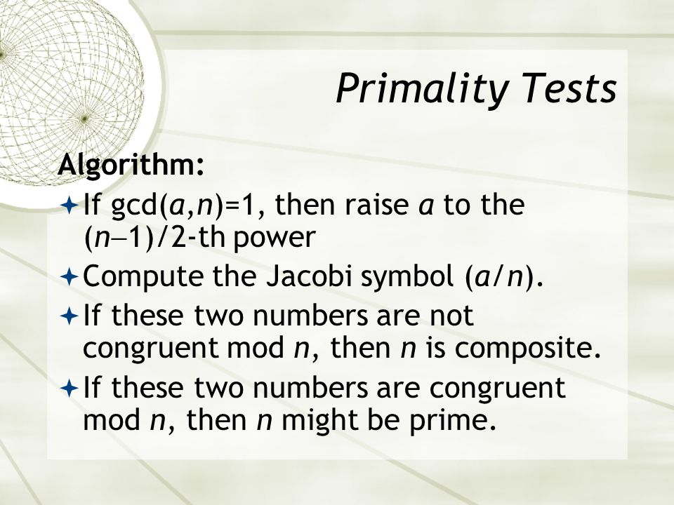 Primality Tests Algorithm: If gcd(a,n)=1, then raise a to the (n 1)/2-th power Compute the Jacobi symbol (a/n).