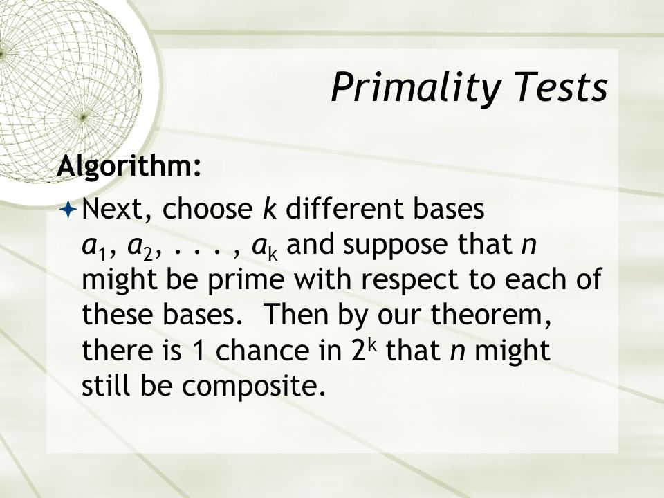 Primality Tests Algorithm: Next, choose k different bases a 1, a 2,..., a k and suppose that n might be prime with respect to each of these bases.