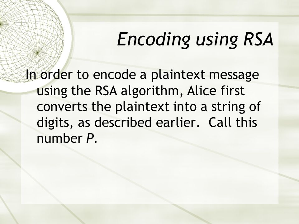 Encoding using RSA In order to encode a plaintext message using the RSA algorithm, Alice first converts the plaintext into a string of digits, as described earlier.