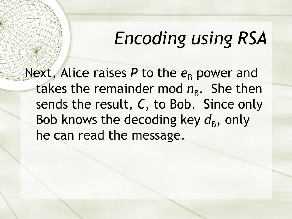 Encoding using RSA Next, Alice raises P to the e B power and takes the remainder mod n B.