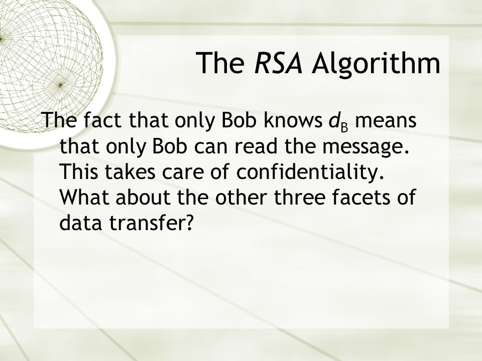 The RSA Algorithm The fact that only Bob knows d B means that only Bob can read the message.