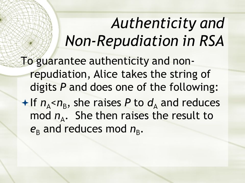 Authenticity and Non-Repudiation in RSA To guarantee authenticity and non- repudiation, Alice takes the string of digits P and does one of the following: If n A <n B, she raises P to d A and reduces mod n A.