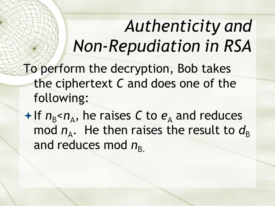 Authenticity and Non-Repudiation in RSA To perform the decryption, Bob takes the ciphertext C and does one of the following: If n B <n A, he raises C to e A and reduces mod n A.