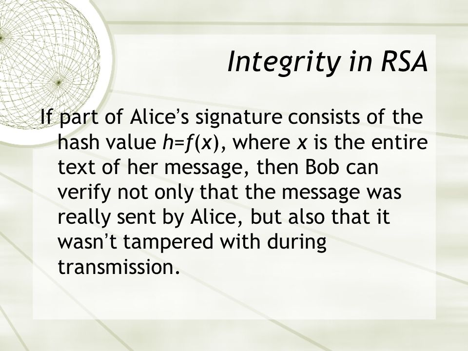 Integrity in RSA If part of Alices signature consists of the hash value h=f(x), where x is the entire text of her message, then Bob can verify not only that the message was really sent by Alice, but also that it wasnt tampered with during transmission.
