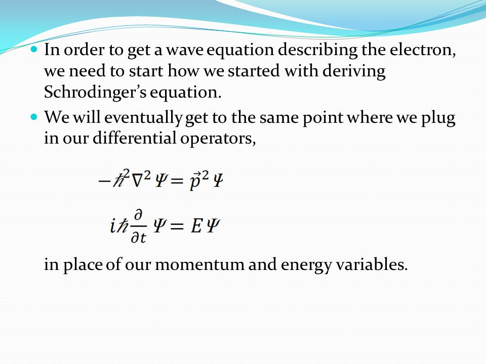 In order to get a wave equation describing the electron, we need to start how we started with deriving Schrodingers equation.