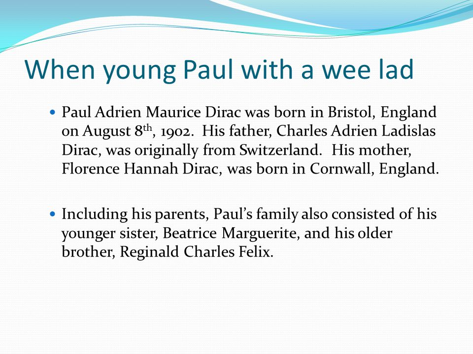 When young Paul with a wee lad Paul Adrien Maurice Dirac was born in Bristol, England on August 8 th, 1902.
