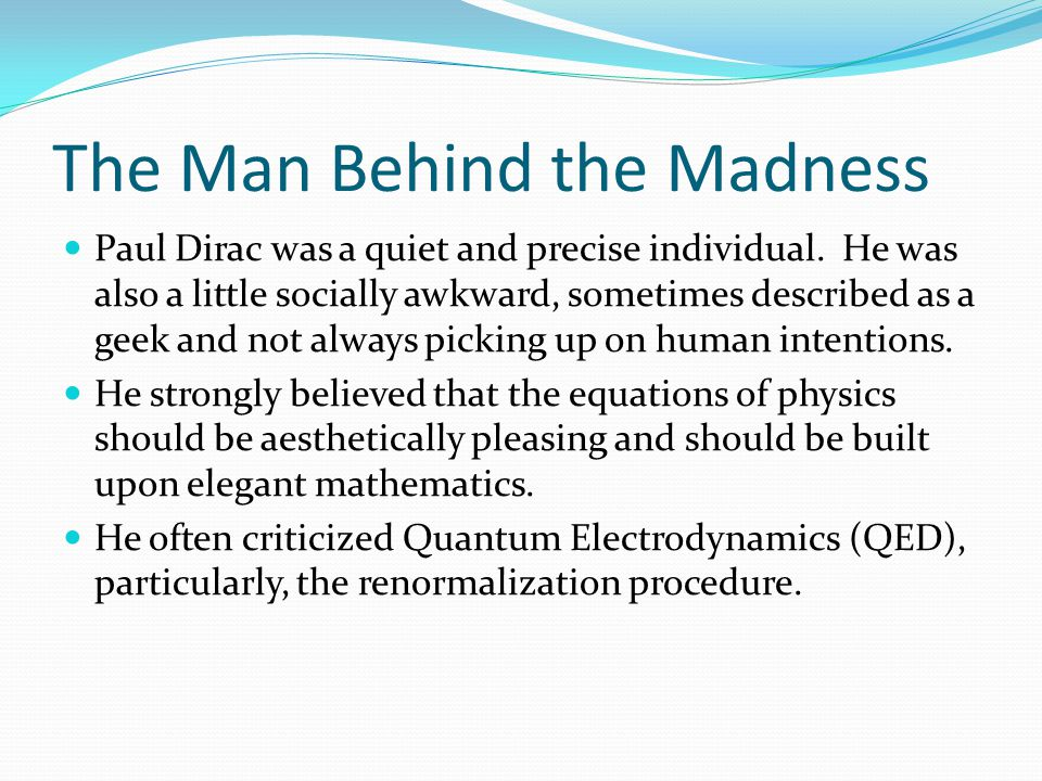 The Man Behind the Madness Paul Dirac was a quiet and precise individual.