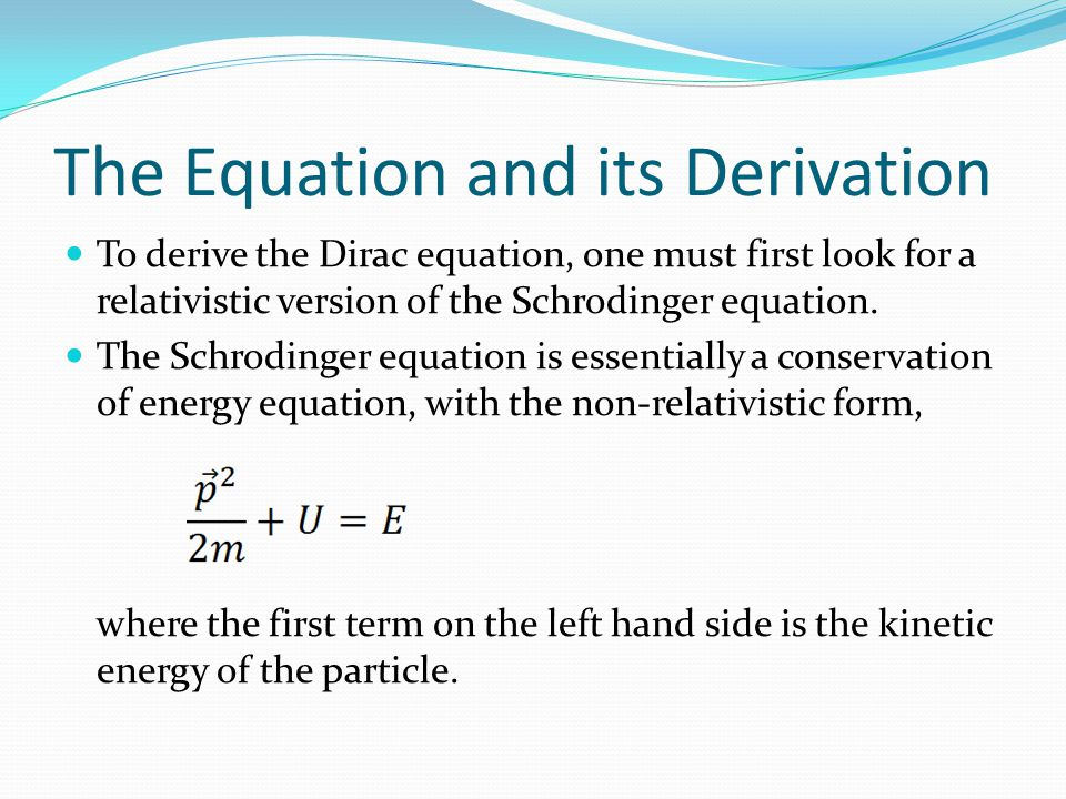 The Equation and its Derivation To derive the Dirac equation, one must first look for a relativistic version of the Schrodinger equation.
