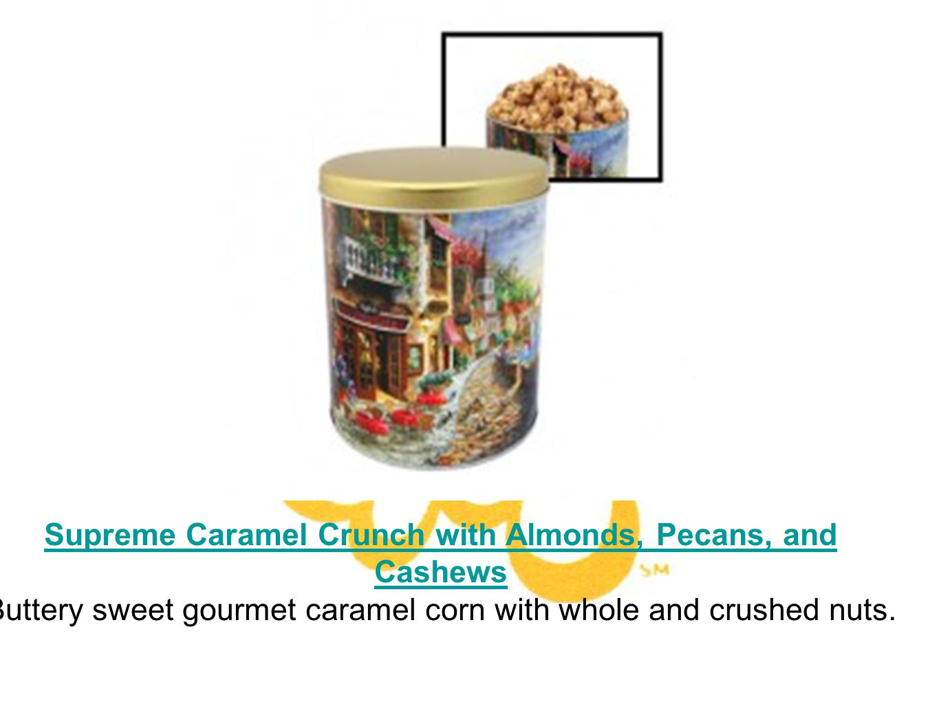 Supreme Caramel Crunch with Almonds, Pecans, and Cashews Buttery sweet gourmet caramel corn with whole and crushed nuts.