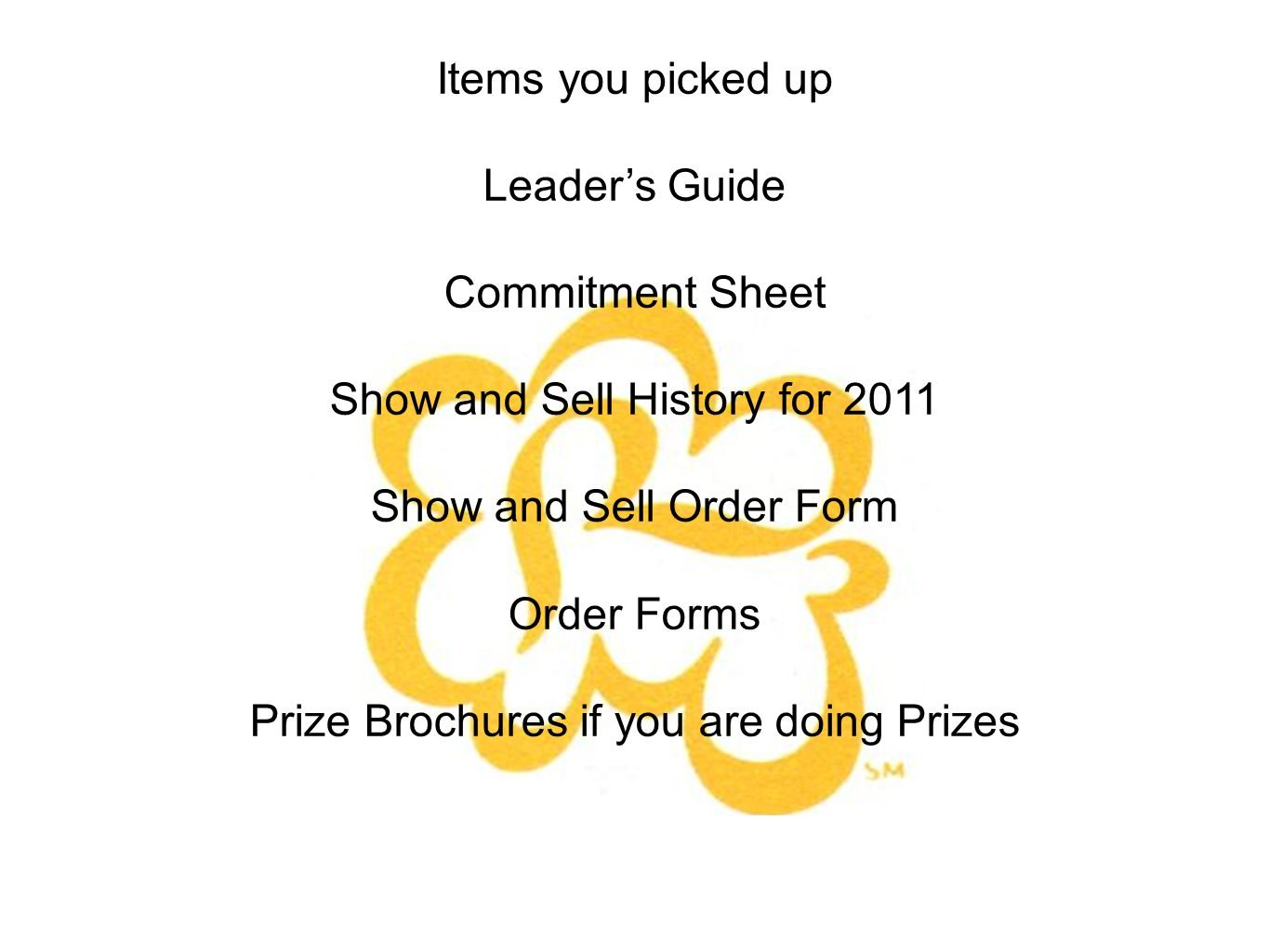 Items you picked up Leaders Guide Commitment Sheet Show and Sell History for 2011 Show and Sell Order Form Order Forms Prize Brochures if you are doing Prizes