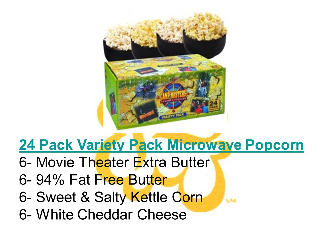 24 Pack Variety Pack Microwave Popcorn 6- Movie Theater Extra Butter 6- 94% Fat Free Butter 6- Sweet & Salty Kettle Corn 6- White Cheddar Cheese