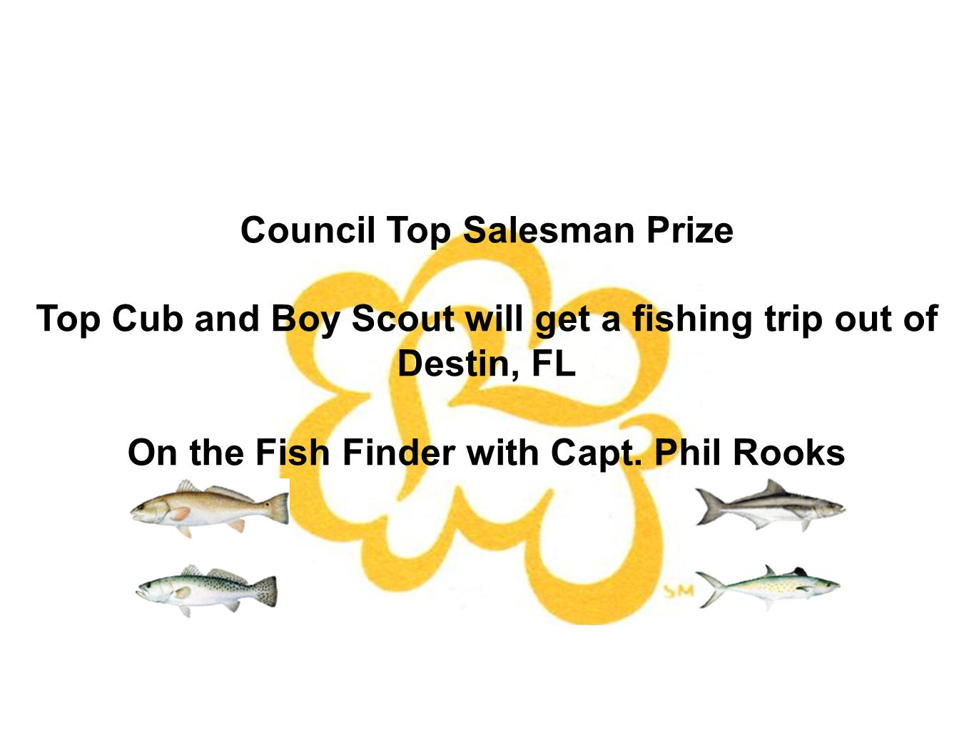 Council Top Salesman Prize Top Cub and Boy Scout will get a fishing trip out of Destin, FL On the Fish Finder with Capt.