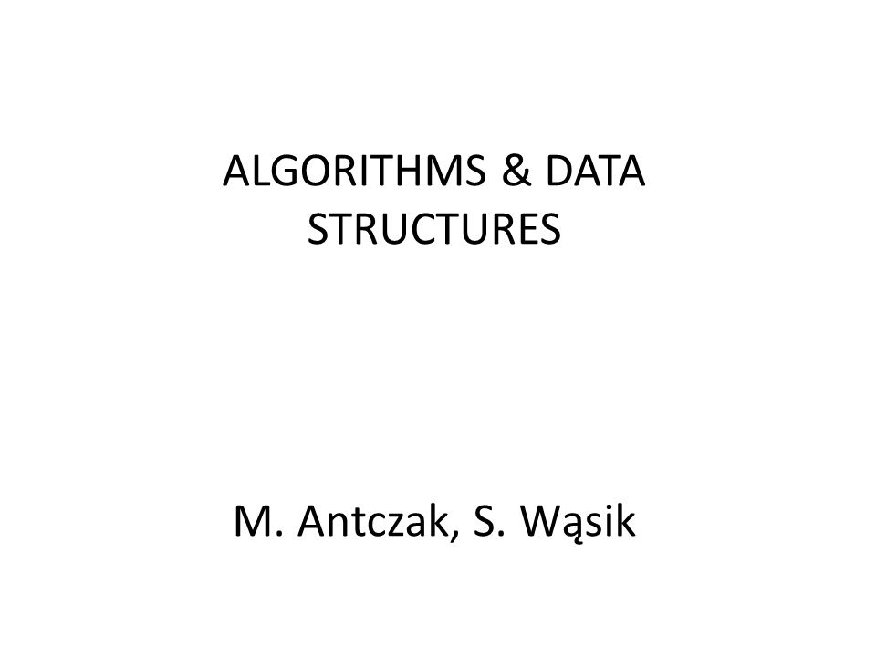 ALGORITHMS & DATA STRUCTURES M. Antczak, S. Wąsik