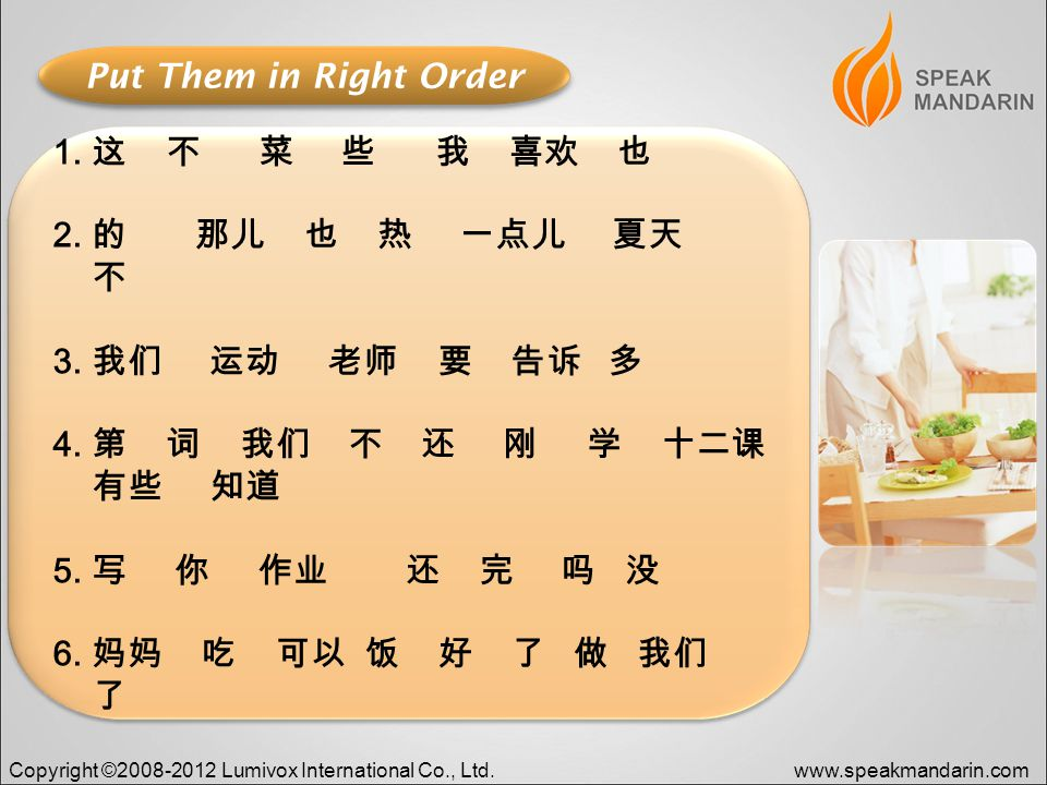 Copyright ©2008-2012 Lumivox International Co., Ltd.www.speakmandarin.com Put Them in Right Order 1.