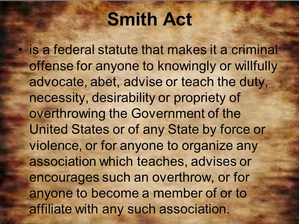 Smith Act is a federal statute that makes it a criminal offense for anyone to knowingly or willfully advocate, abet, advise or teach the duty, necessi