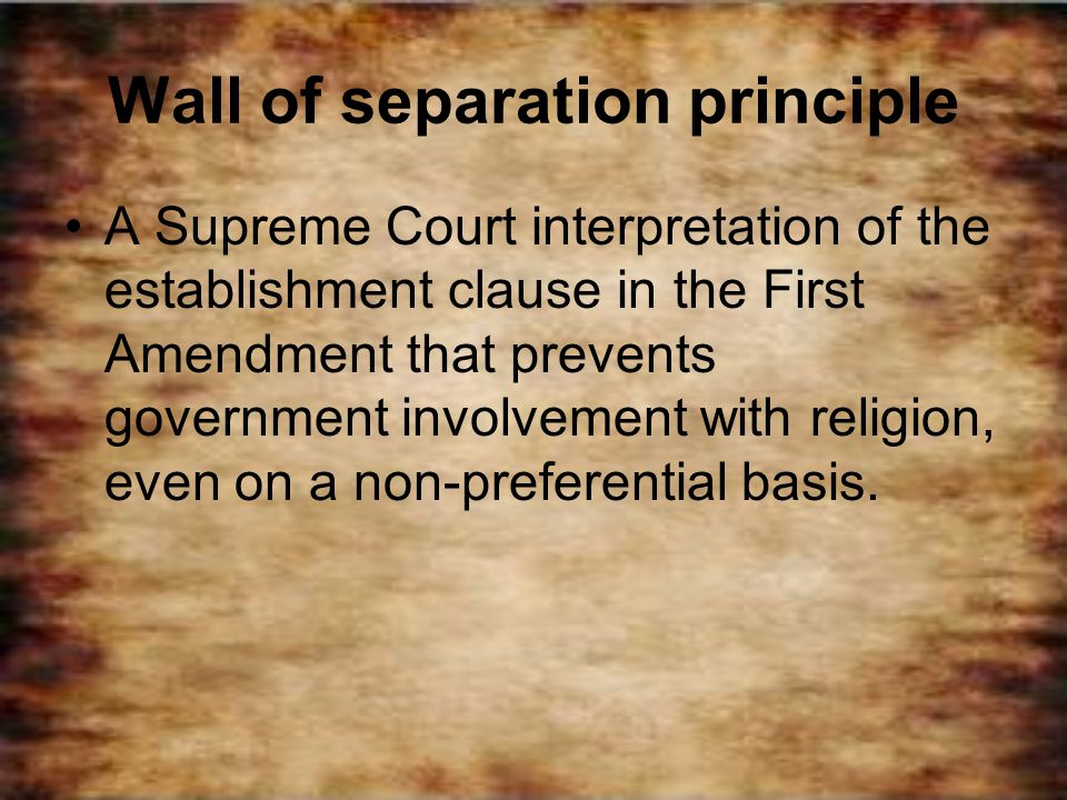 Wall of separation principle A Supreme Court interpretation of the establishment clause in the First Amendment that prevents government involvement wi