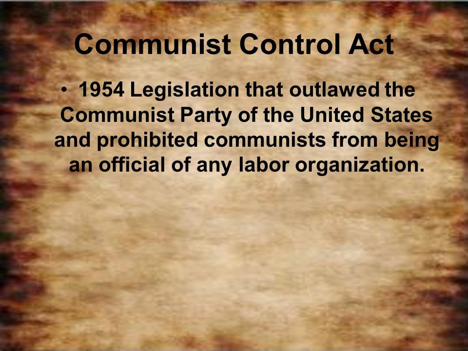 Communist Control Act 1954 Legislation that outlawed the Communist Party of the United States and prohibited communists from being an official of any
