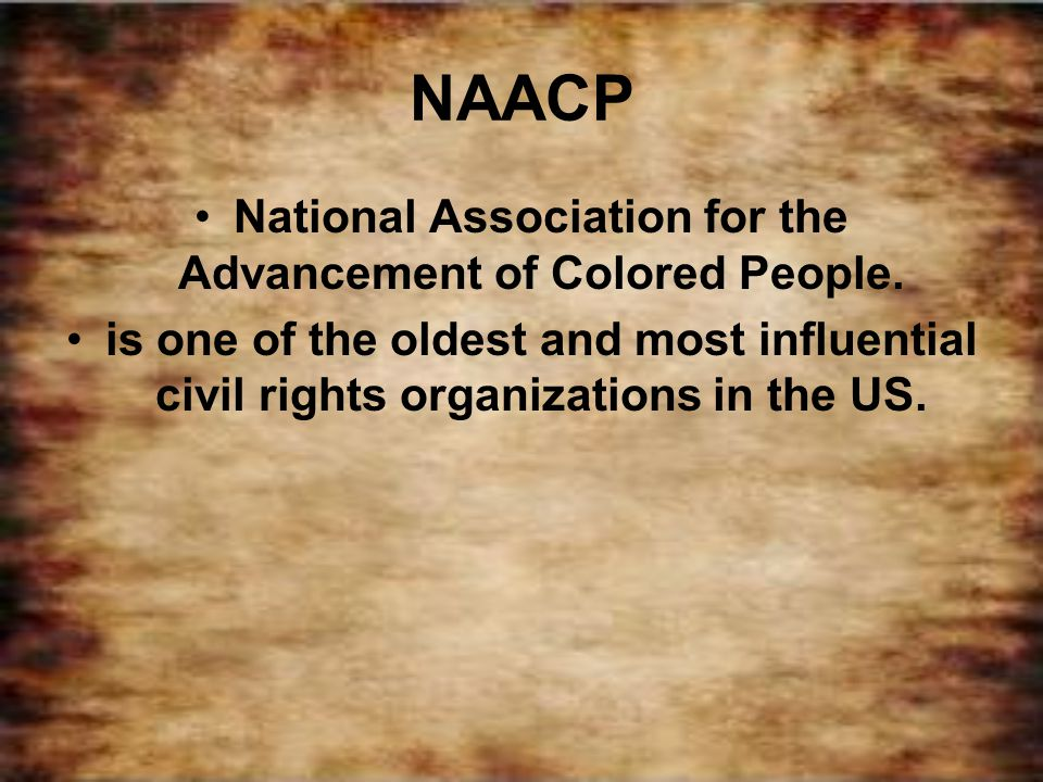 NAACP National Association for the Advancement of Colored People. is one of the oldest and most influential civil rights organizations in the US.