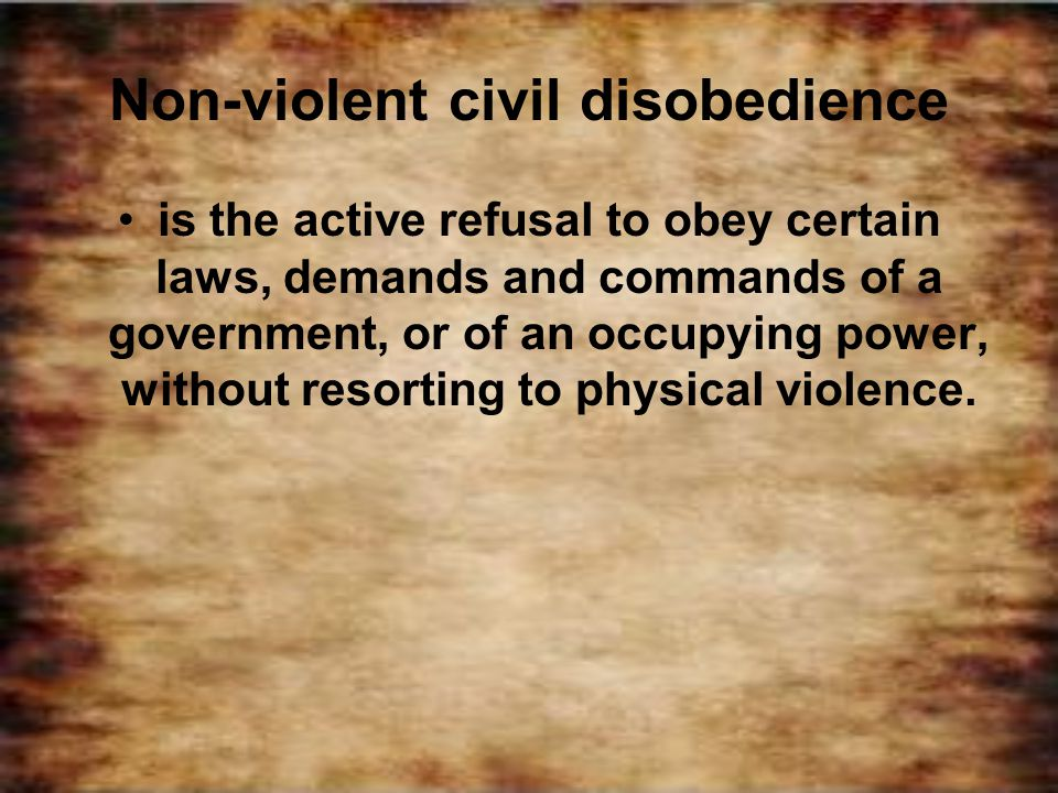 Non-violent civil disobedience is the active refusal to obey certain laws, demands and commands of a government, or of an occupying power, without res