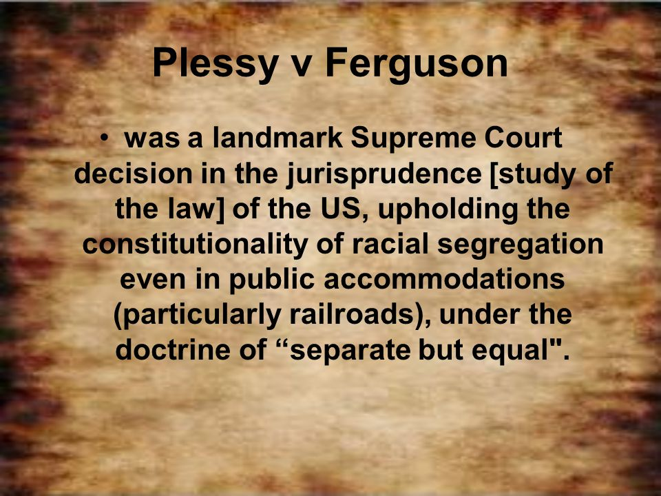 Plessy v Ferguson was a landmark Supreme Court decision in the jurisprudence [study of the law] of the US, upholding the constitutionality of racial s