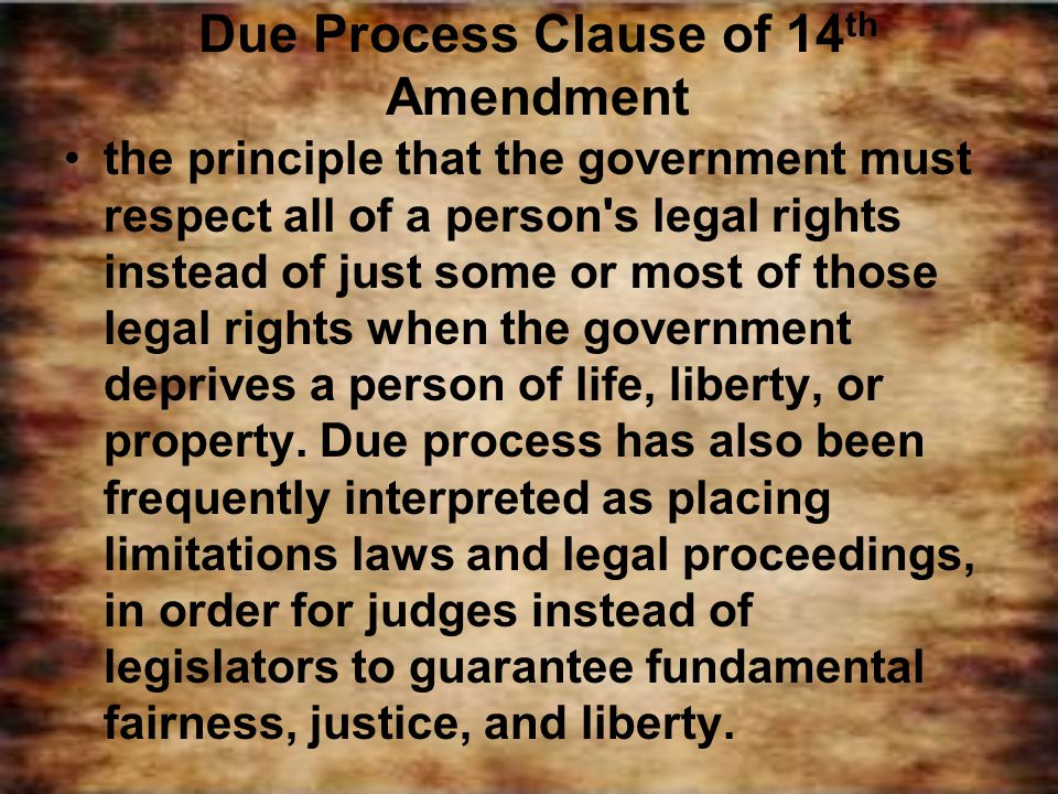 Due Process Clause of 14 th Amendment the principle that the government must respect all of a person's legal rights instead of just some or most of th