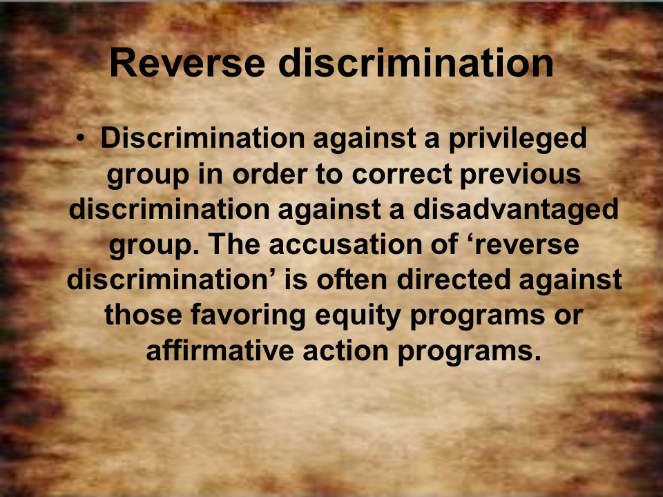 Reverse discrimination Discrimination against a privileged group in order to correct previous discrimination against a disadvantaged group. The accusa