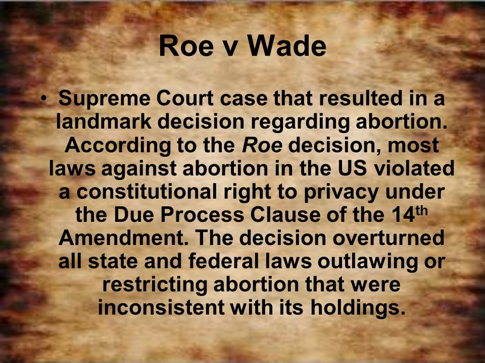 Roe v Wade Supreme Court case that resulted in a landmark decision regarding abortion. According to the Roe decision, most laws against abortion in th