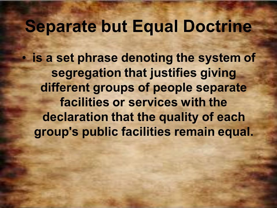 Separate but Equal Doctrine is a set phrase denoting the system of segregation that justifies giving different groups of people separate facilities or