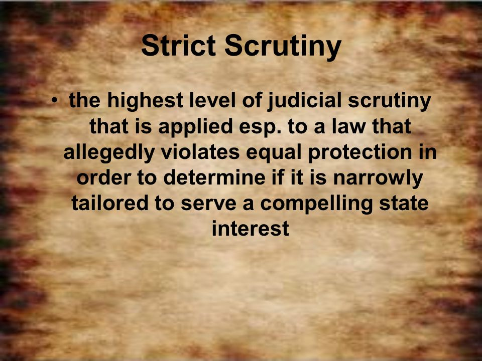 Strict Scrutiny the highest level of judicial scrutiny that is applied esp. to a law that allegedly violates equal protection in order to determine if
