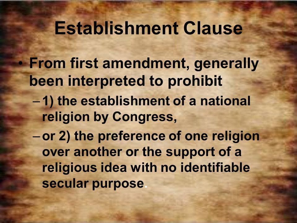 Establishment Clause From first amendment, generally been interpreted to prohibit –1) the establishment of a national religion by Congress, –or 2) the