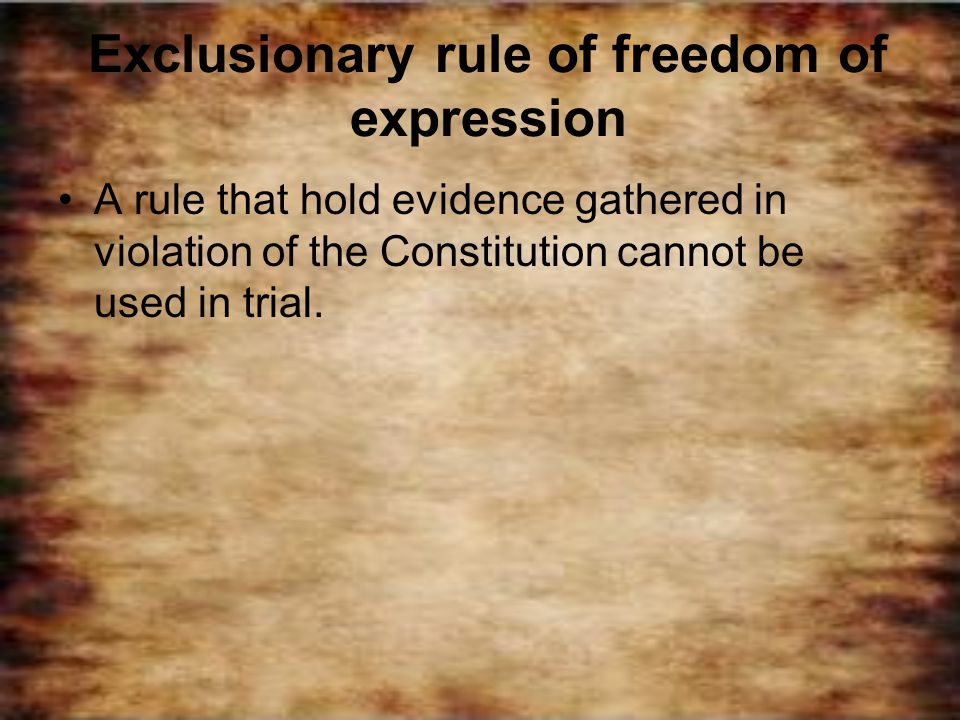 Exclusionary rule of freedom of expression A rule that hold evidence gathered in violation of the Constitution cannot be used in trial.