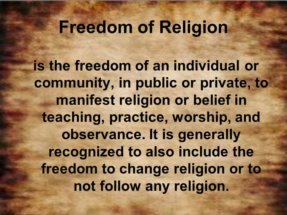 Freedom of Religion is the freedom of an individual or community, in public or private, to manifest religion or belief in teaching, practice, worship,