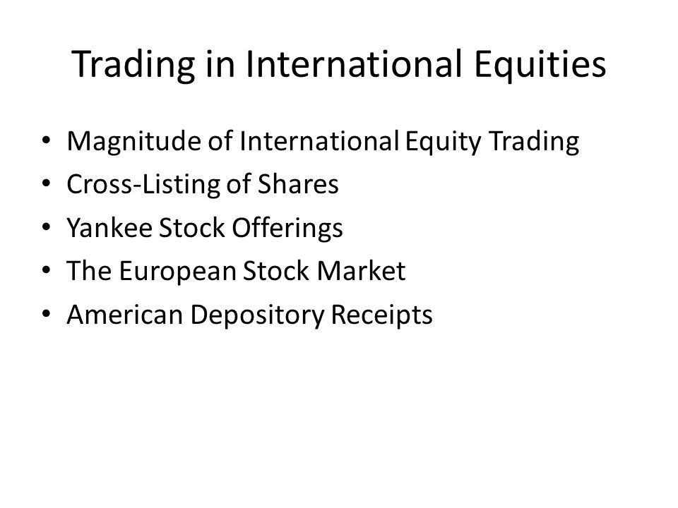 Trading in International Equities Magnitude of International Equity Trading Cross-Listing of Shares Yankee Stock Offerings The European Stock Market A