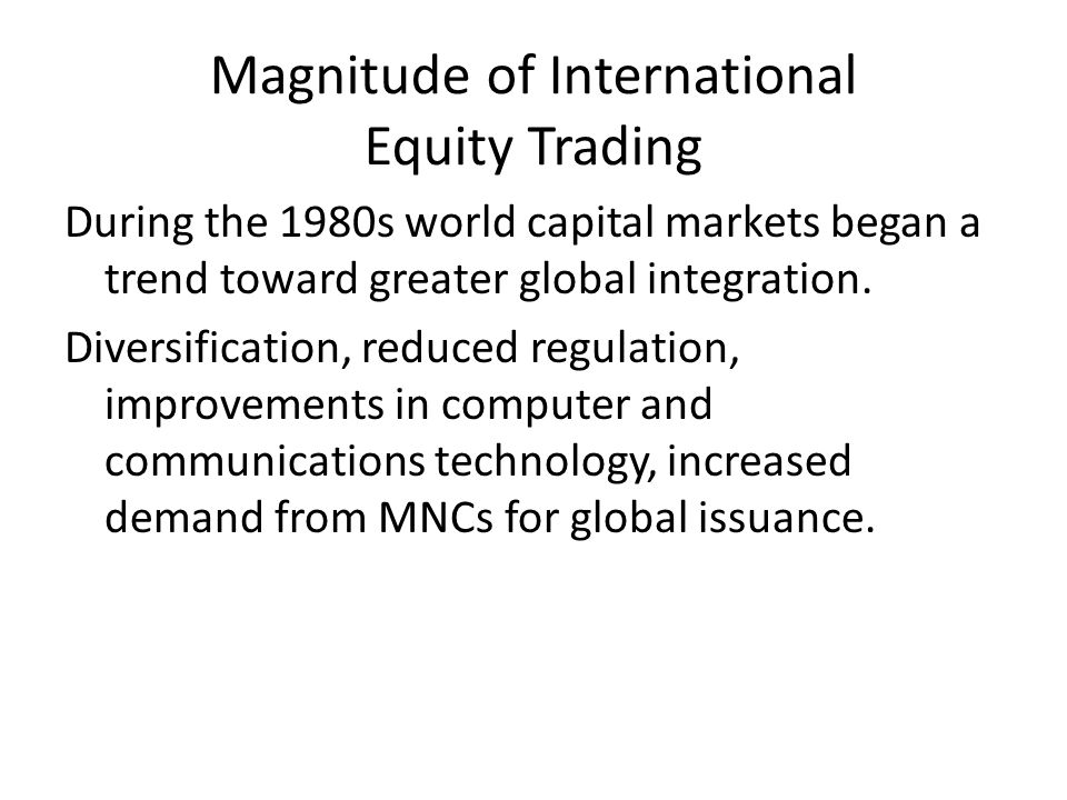 Magnitude of International Equity Trading During the 1980s world capital markets began a trend toward greater global integration. Diversification, red