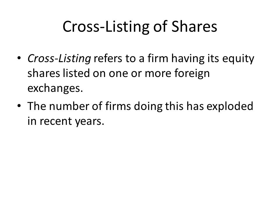 Cross-Listing of Shares Cross-Listing refers to a firm having its equity shares listed on one or more foreign exchanges. The number of firms doing thi
