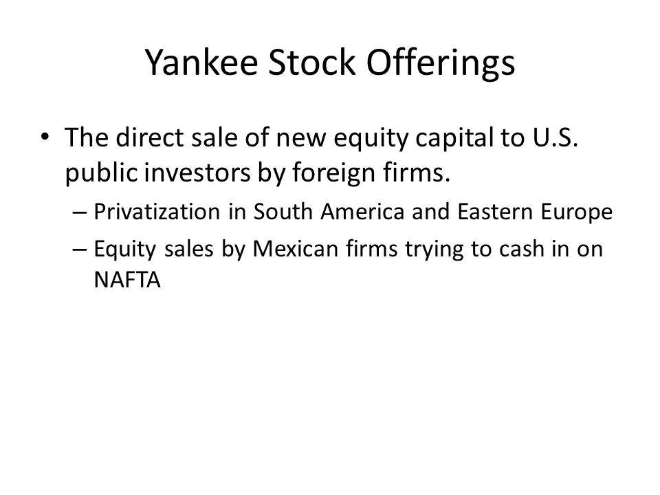 Yankee Stock Offerings The direct sale of new equity capital to U.S. public investors by foreign firms. – Privatization in South America and Eastern E