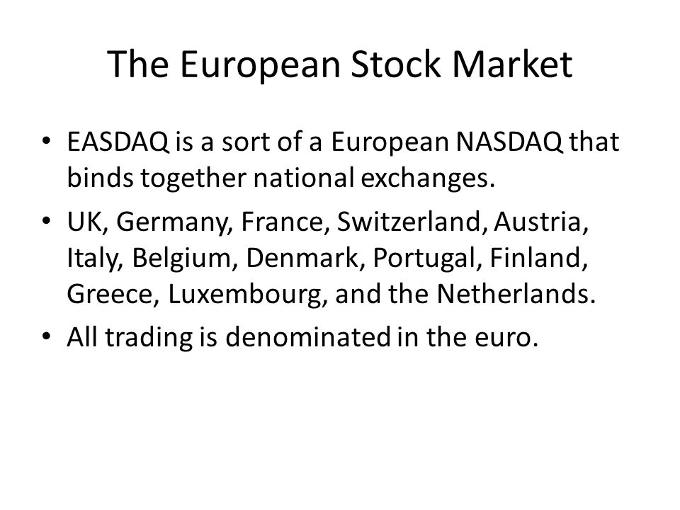 The European Stock Market EASDAQ is a sort of a European NASDAQ that binds together national exchanges. UK, Germany, France, Switzerland, Austria, Ita