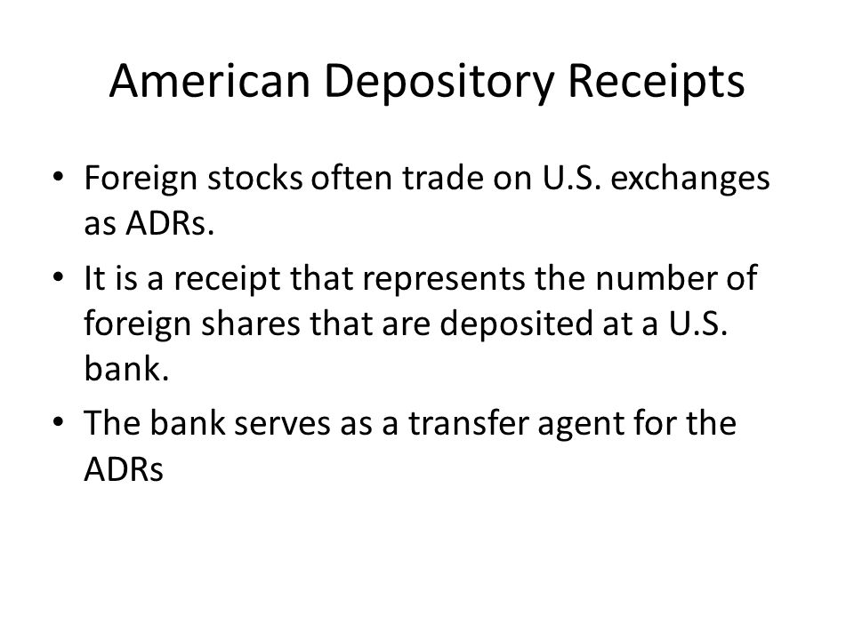 American Depository Receipts Foreign stocks often trade on U.S. exchanges as ADRs. It is a receipt that represents the number of foreign shares that a